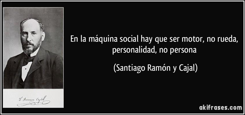 En la máquina social hay que ser motor, no rueda, personalidad, no persona (Santiago Ramón y Cajal)