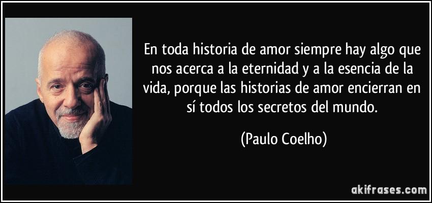 En toda historia de amor siempre hay algo que nos acerca a la eternidad y a la esencia de la vida, porque las historias de amor encierran en sí todos los secretos del mundo. (Paulo Coelho)