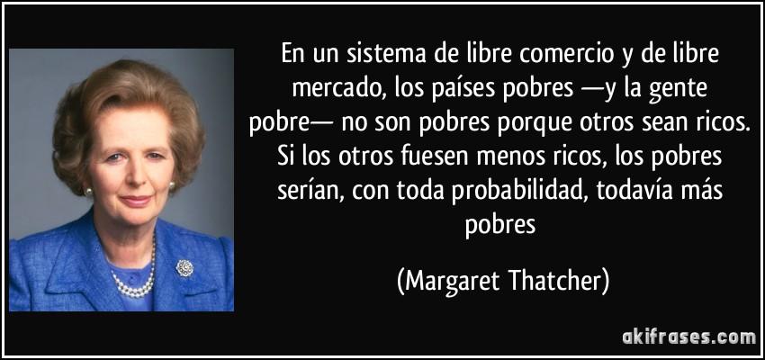 En un sistema de libre comercio y de libre mercado, los países pobres —y la gente pobre— no son pobres porque otros sean ricos. Si los otros fuesen menos ricos, los pobres serían, con toda probabilidad, todavía más pobres (Margaret Thatcher)
