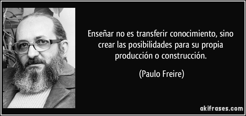Enseñar no es transferir conocimiento, sino crear las posibilidades para su propia producción o construcción. (Paulo Freire)