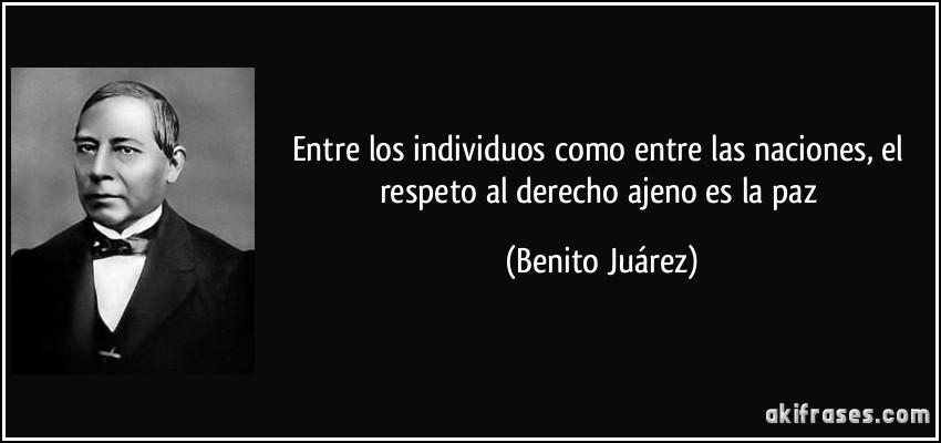 Entre los individuos como entre las naciones, el respeto al derecho ajeno es la paz (Benito Juárez)