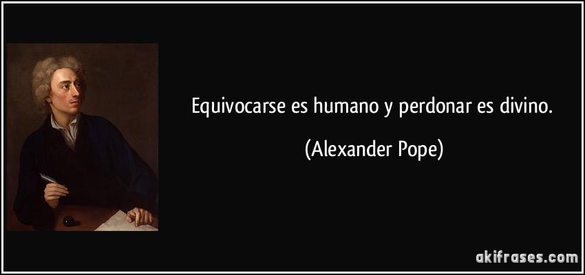 Equivocarse es humano y perdonar es divino. (Alexander Pope)