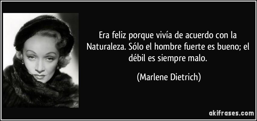 Era feliz porque vivía de acuerdo con la Naturaleza. Sólo el hombre fuerte es bueno; el débil es siempre malo. (Marlene Dietrich)