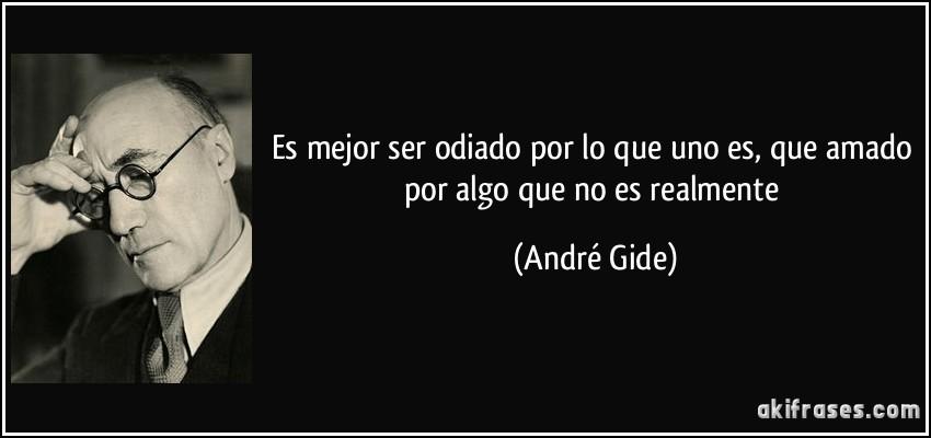 Es mejor ser odiado por lo que uno es, que amado por algo que no es realmente (André Gide)