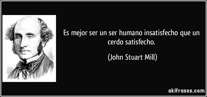 Es mejor ser un ser humano insatisfecho que un cerdo satisfecho. (John Stuart Mill)