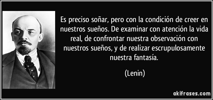 Es preciso soñar, pero con la condición de creer en nuestros sueños. De examinar con atención la vida real, de confrontar nuestra observación con nuestros sueños, y de realizar escrupulosamente nuestra fantasía. (Lenin)