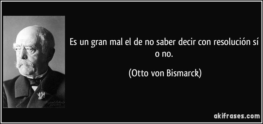 ===Decir NO=== Frase-es-un-gran-mal-el-de-no-saber-decir-con-resolucion-si-o-no-otto-von-bismarck-103621