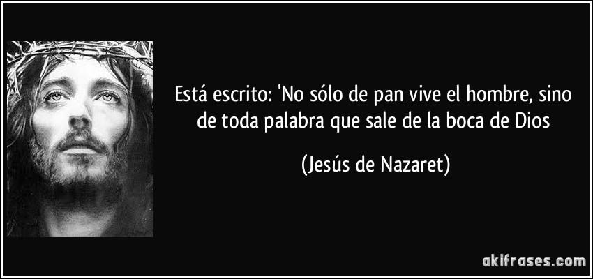 Está escrito: 'No sólo de pan vive el hombre, sino de toda palabra que sale de la boca de Dios (Jesús de Nazaret)