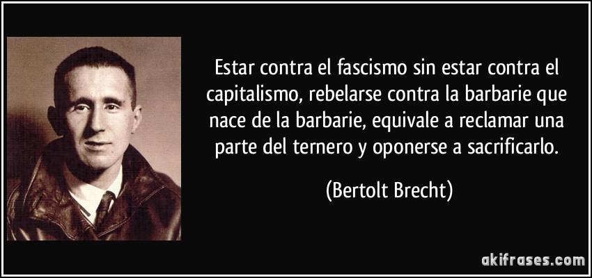 Estar contra el fascismo sin estar contra el capitalismo, rebelarse contra la barbarie que nace de la barbarie, equivale a reclamar una parte del ternero y oponerse a sacrificarlo. (Bertolt Brecht)