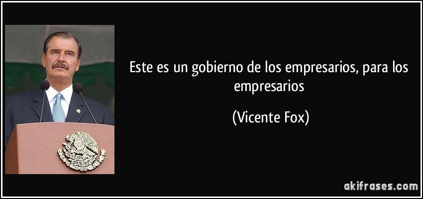 Este es un gobierno de los empresarios, para los empresarios (Vicente Fox)