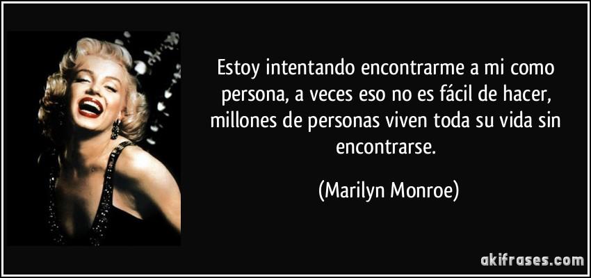 Estoy intentando encontrarme a mi como persona, a veces eso no es fácil de hacer, millones de personas viven toda su vida sin encontrarse. (Marilyn Monroe)