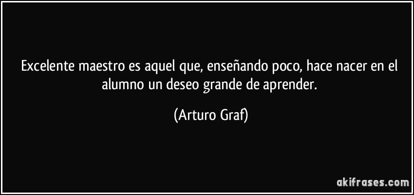 Excelente maestro es aquel que, enseñando poco, hace nacer en el alumno un deseo grande de aprender. (Arturo Graf)