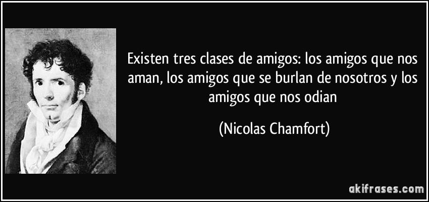 Existen tres clases de amigos: los amigos que nos aman, los amigos que se burlan de nosotros y los amigos que nos odian (Nicolas Chamfort)