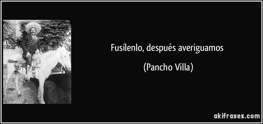 Fusílenlo, después averiguamos (Pancho Villa)