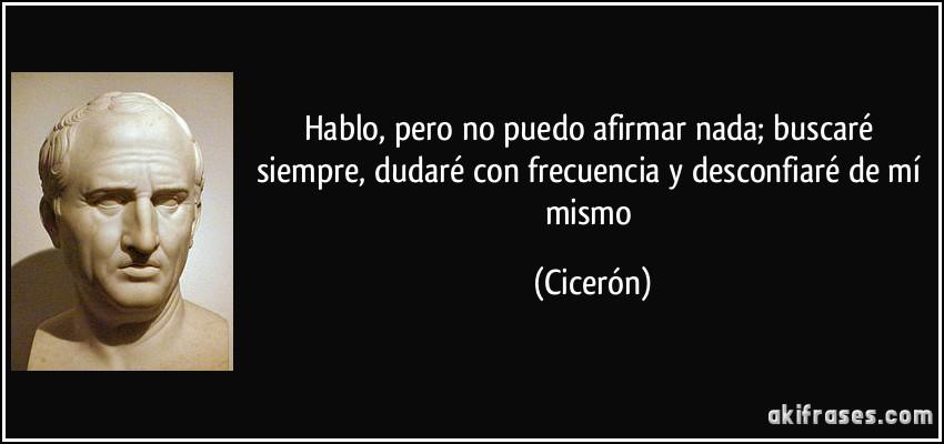 Hablo, pero no puedo afirmar nada; buscaré siempre, dudaré con frecuencia y desconfiaré de mí mismo (Cicerón)