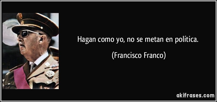 Hagan como yo, no se metan en política. (Francisco Franco)