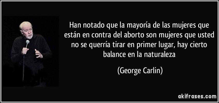 El aborto natural es lo mas sano del Mundo. Frase-han-notado-que-la-mayoria-de-las-mujeres-que-estan-en-contra-del-aborto-son-mujeres-que-usted-no-george-carlin-170228