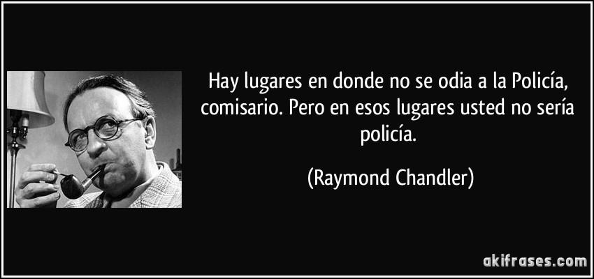 Hay lugares en donde no se odia a la Policía, comisario. Pero en esos lugares usted no sería policía. (Raymond Chandler)