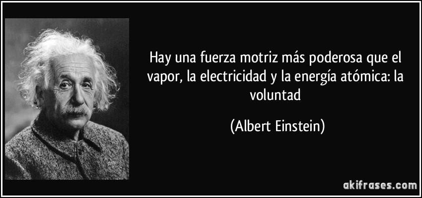 Hay una fuerza motriz más poderosa que el vapor, la electricidad y la energía atómica: la voluntad (Albert Einstein)