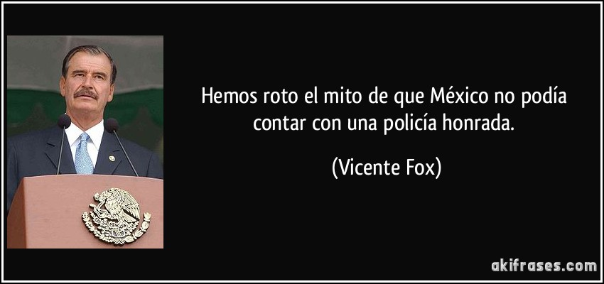 Hemos roto el mito de que México no podía contar con una policía honrada. (Vicente Fox)