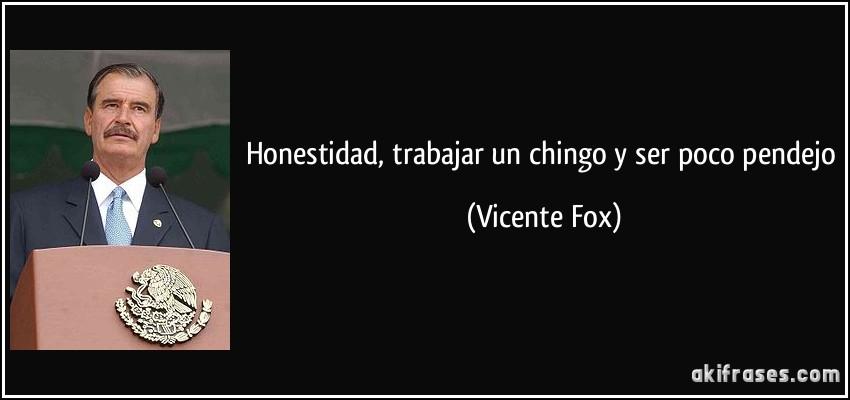 Honestidad, trabajar un chingo y ser poco pendejo (Vicente Fox)
