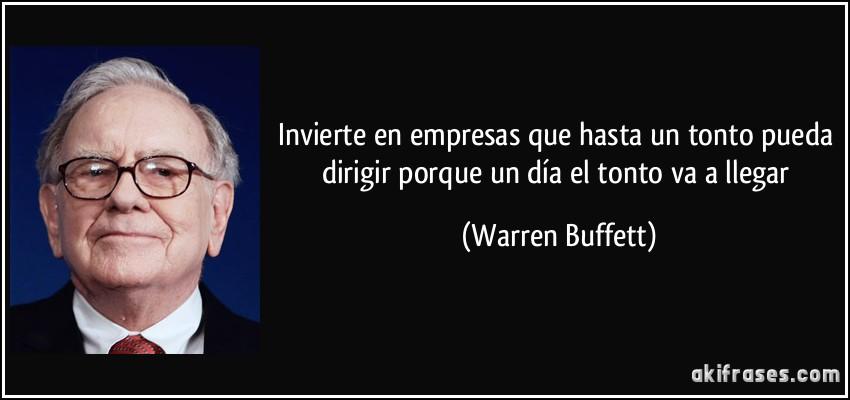 Invierte en empresas que hasta un tonto pueda dirigir porque un día el tonto va a llegar (Warren Buffett)