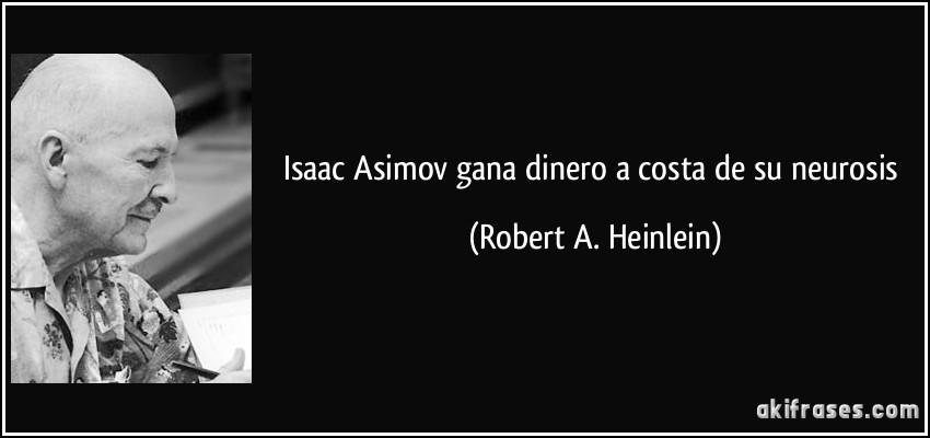 Isaac Asimov Gana Dinero A Costa De Su Neurosis Aki Frases