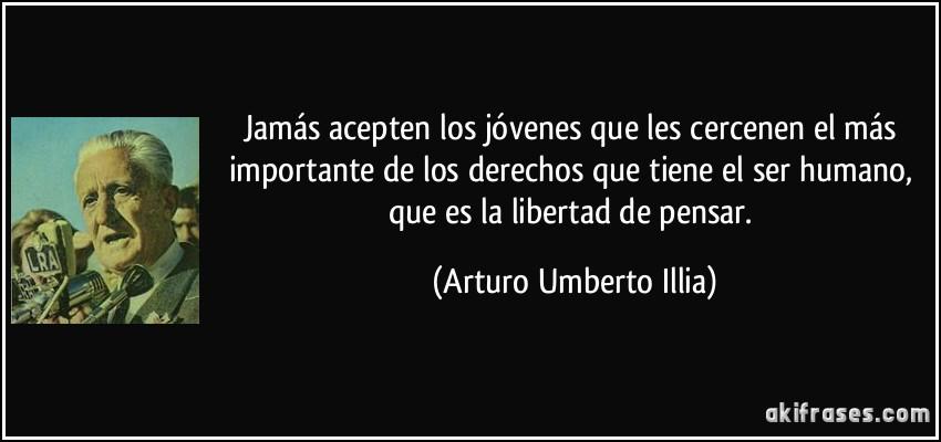Jamás acepten los jóvenes que les cercenen el más importante de los derechos que tiene el ser humano, que es la libertad de pensar. (Arturo Umberto Illia)