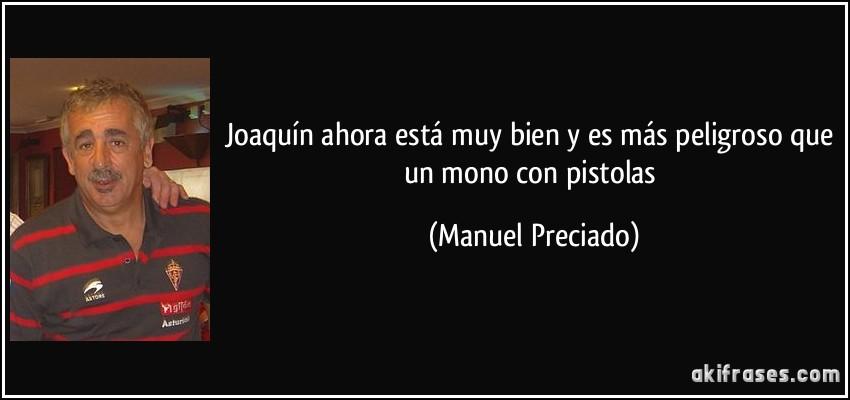 Joaquín ahora está muy bien y es más peligroso que un mono con pistolas (Manuel Preciado)