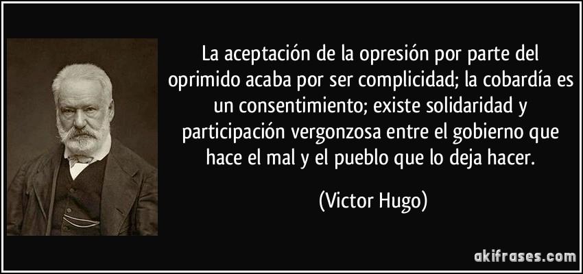 La aceptación de la opresión por parte del oprimido acaba por ser complicidad; la cobardía es un consentimiento; existe solidaridad y participación vergonzosa entre el gobierno que hace el mal y el pueblo que lo deja hacer. (Victor Hugo)