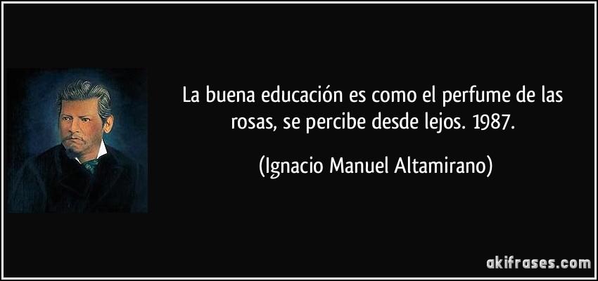 La buena educación es como el perfume de las rosas, se percibe desde lejos. 1987. (Ignacio Manuel Altamirano)