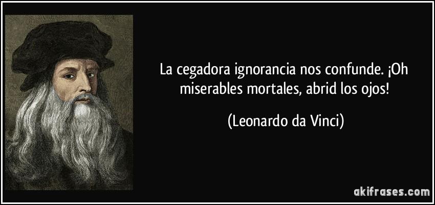 La cegadora ignorancia nos confunde. ¡Oh miserables mortales, abrid los ojos! (Leonardo da Vinci)