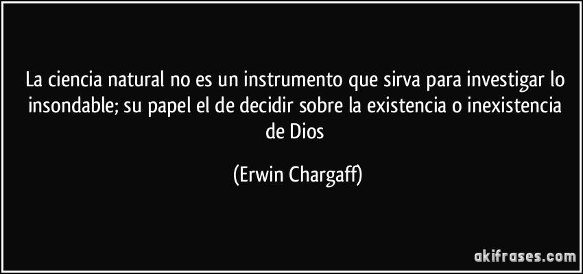 La ciencia natural no es un instrumento que sirva para investigar lo insondable; su papel el de decidir sobre la existencia o inexistencia de Dios (Erwin Chargaff)