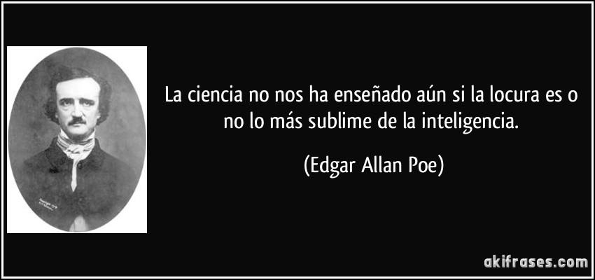 La ciencia no nos ha enseñado aún si la locura es o no lo más sublime de la inteligencia. (Edgar Allan Poe)