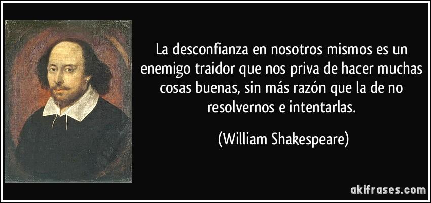 La desconfianza en nosotros mismos es un enemigo traidor que nos priva de hacer muchas cosas buenas, sin más razón que la de no resolvernos e intentarlas. (William Shakespeare)