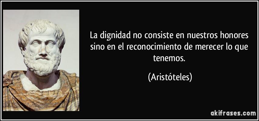 Para 2016 pido dignidad para las artes escénicas Frase-la-dignidad-no-consiste-en-nuestros-honores-sino-en-el-reconocimiento-de-merecer-lo-que-tenemos-aristoteles-101668