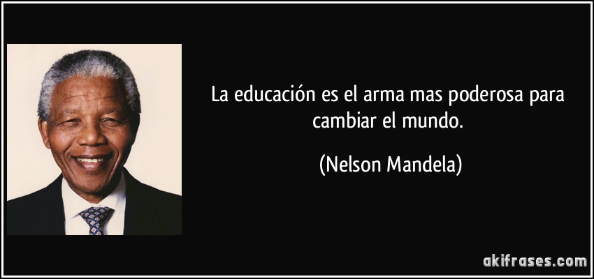 La educación es el arma mas poderosa para cambiar el mundo.