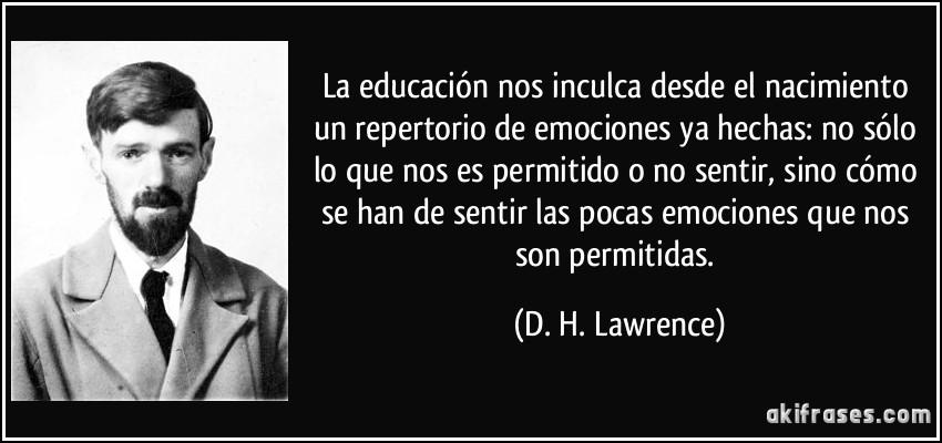 La educación nos inculca desde el nacimiento un repertorio de emociones ya hechas: no sólo lo que nos es permitido o no sentir, sino cómo se han de sentir las pocas emociones que nos son permitidas. (D. H. Lawrence)