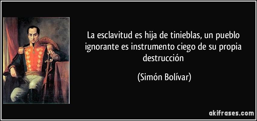 La esclavitud es hija de tinieblas, un pueblo ignorante es instrumento ciego de su propia destrucción (Simón Bolívar)