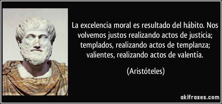 La excelencia moral es resultado del hábito. Nos volvemos justos realizando actos de justicia; templados, realizando actos de templanza; valientes, realizando actos de valentía. (Aristóteles)