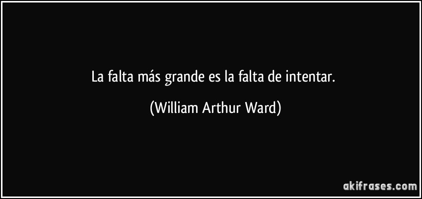 La falta más grande es la falta de intentar. (William Arthur Ward)