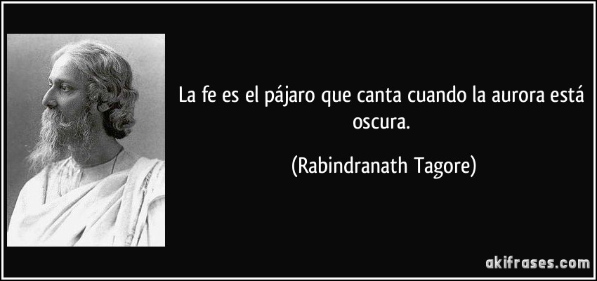La fe es el pájaro que canta cuando la aurora está oscura. (Rabindranath Tagore)