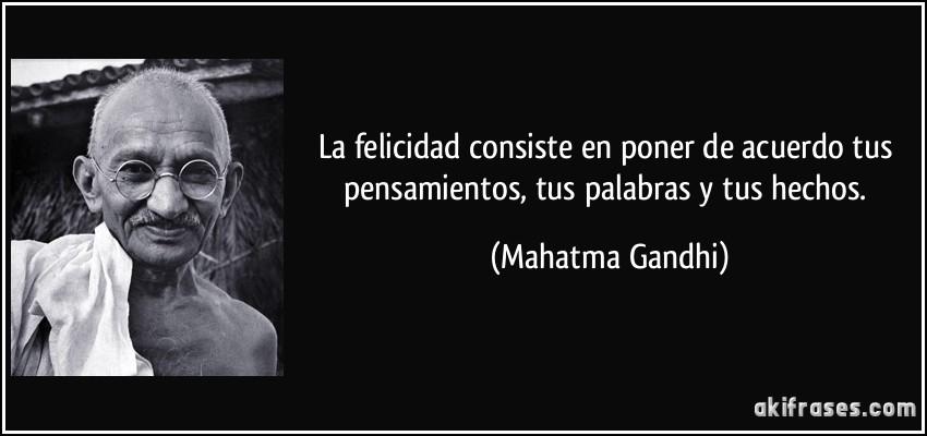 La felicidad consiste en poner de acuerdo tus pensamientos, tus palabras y tus hechos. (Mahatma Gandhi)