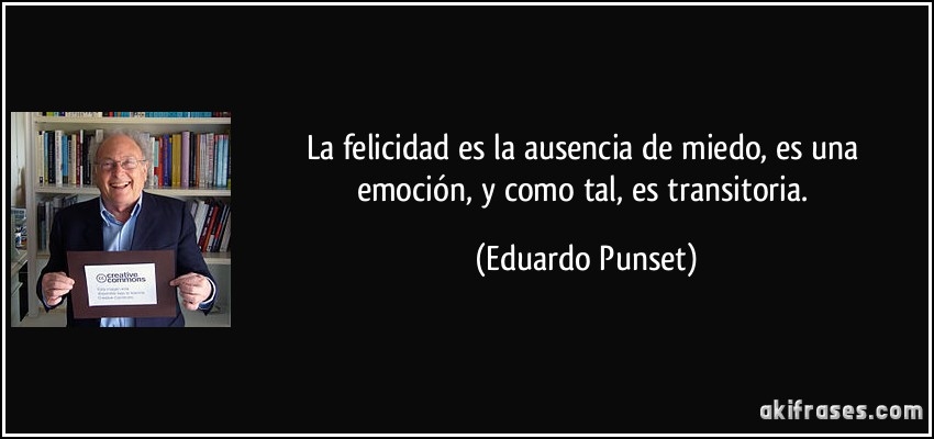 La felicidad es la ausencia de miedo, es una emoción, y como tal, es transitoria. (Eduardo Punset)