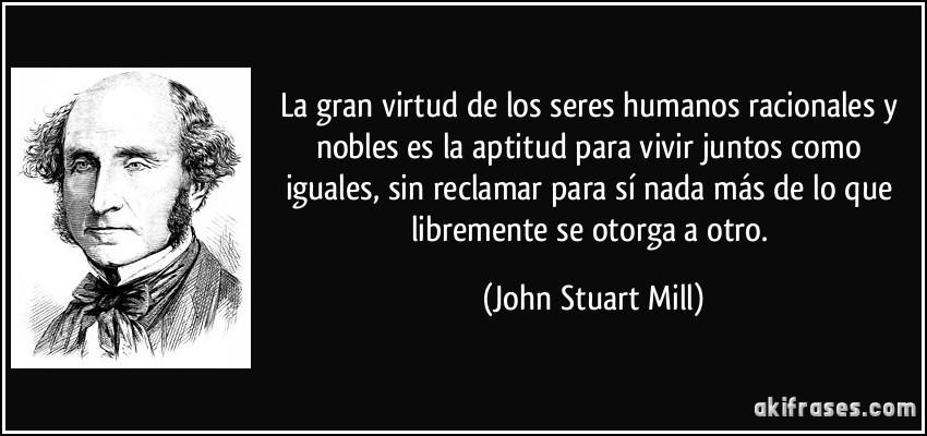 La gran virtud de los seres humanos racionales y nobles es la aptitud para vivir juntos como iguales, sin reclamar para sí nada más de lo que libremente se otorga a otro. (John Stuart Mill)