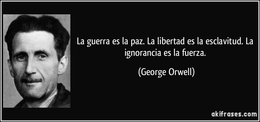 La guerra es la paz. La libertad es la esclavitud. La ignorancia es la fuerza. (George Orwell)