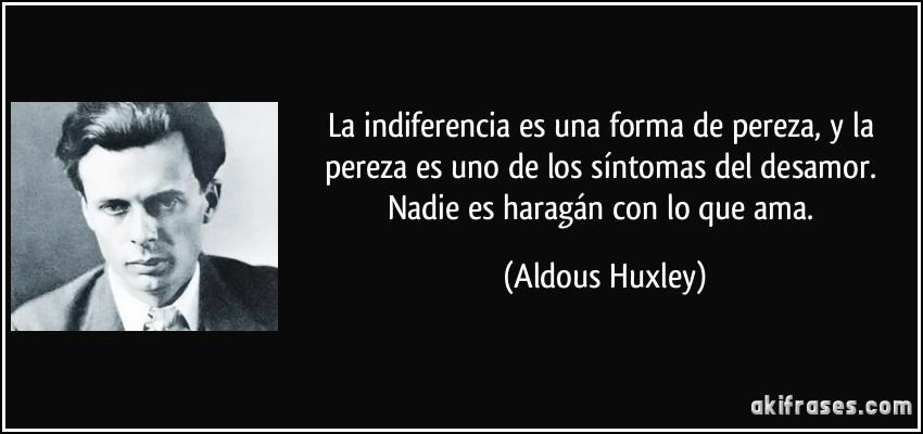 frase-la-indiferencia-es-una-forma-de-pereza-y-la-pereza-es-uno-de-los-sintomas-del-desamor-nadie-es-aldous-huxley-100393.jpg