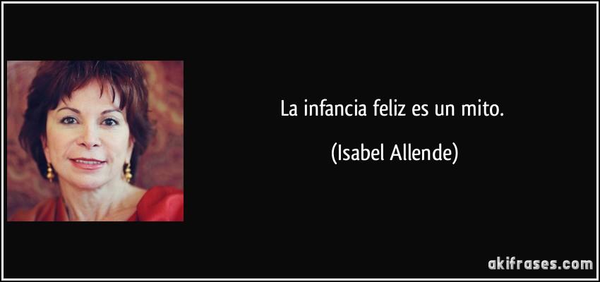 La infancia feliz es un mito. (Isabel Allende)