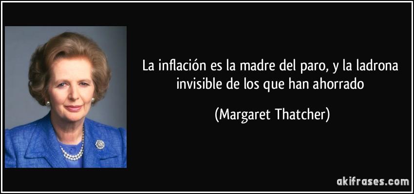 La inflación es la madre del paro, y la ladrona invisible de los que han ahorrado (Margaret Thatcher)