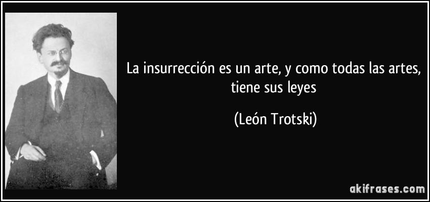 La insurrección es un arte, y como todas las artes, tiene sus leyes (León Trotski)